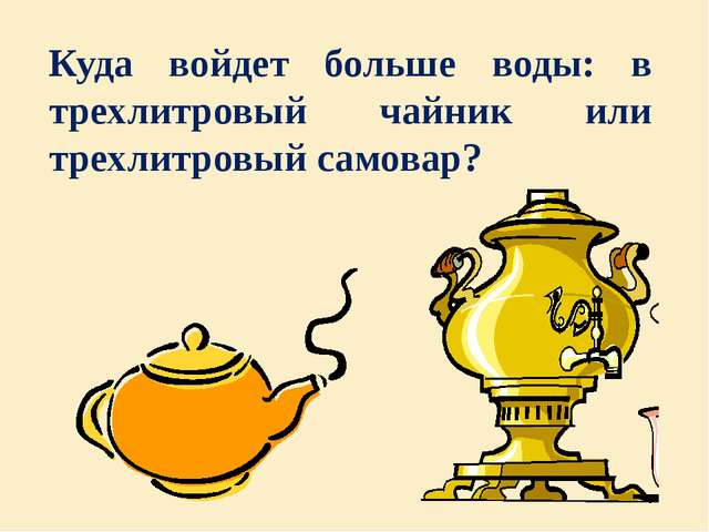 Куда войдет больше воды: в трехлитровый чайник или трехлитровый самовар?