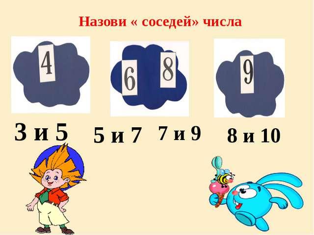 Назови « соседей» числа 5 и 7 7 и 9 8 и 10 3 и 5