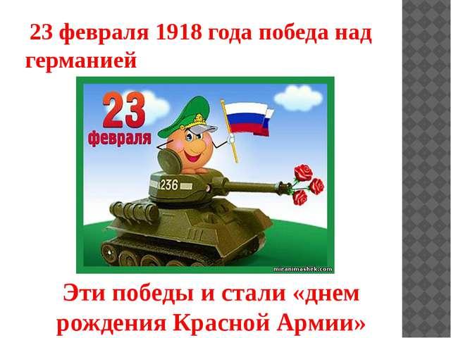 23 февраля 1918 года победа над германией Эти победы и стали «днем рождения...