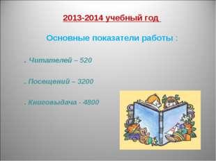 2013-2014 учебный год Основные показатели работы : . Читателей – 520 . Посещ