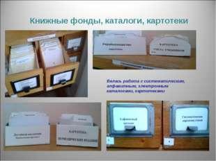 Книжные фонды, каталоги, картотеки Велась работа с систематическим, алфавитны