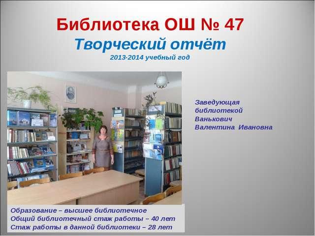 Библиотека ОШ № 47 Творческий отчёт 2013-2014 учебный год Образование – высш...