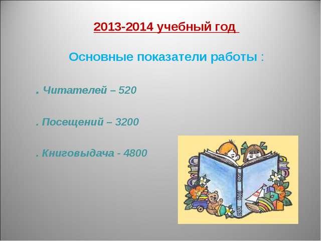 2013-2014 учебный год Основные показатели работы : . Читателей – 520 . Посещ...