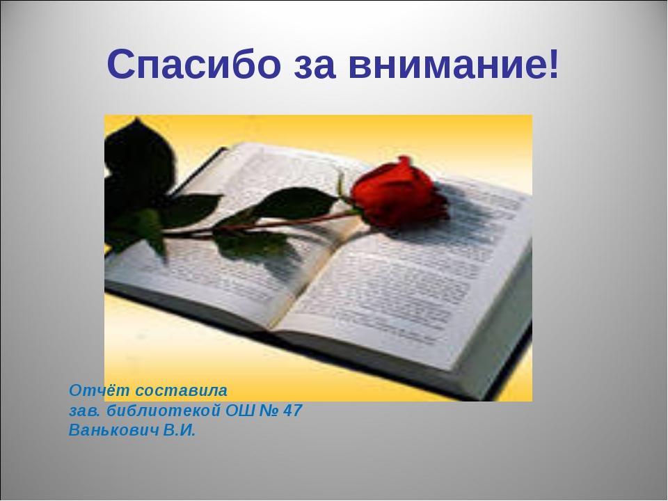 Спасибо за внимание! Отчёт составила зав. библиотекой ОШ № 47 Ванькович В.И.