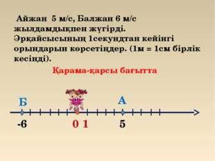 0 1 А -6 Б 5 Айжан 5 м/с, Балжан 6 м/с жылдамдықпен жүгірді. Әрқайсысының 1се