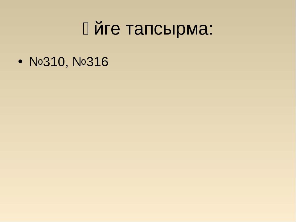 Үйге тапсырма: №310, №316