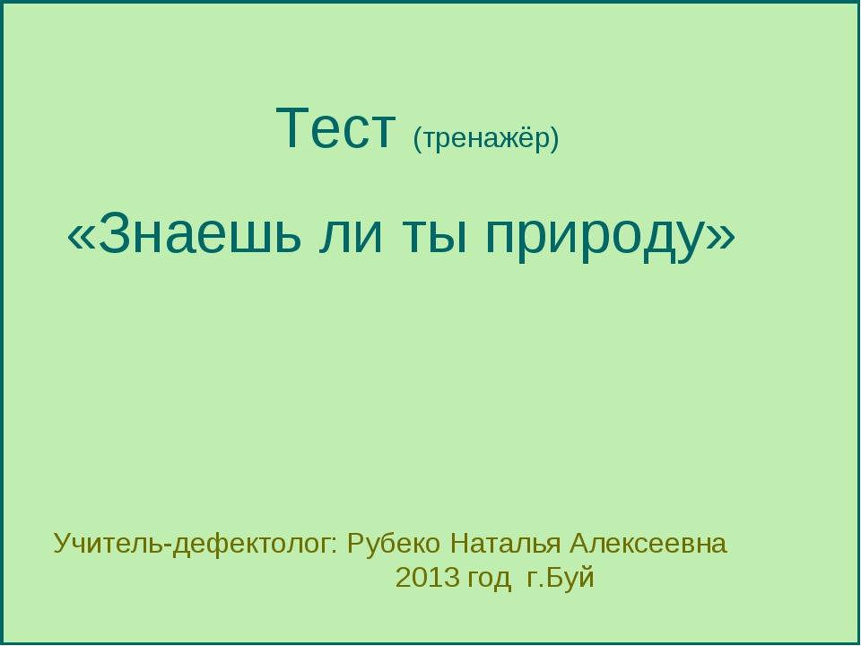 Тест (тренажёр) «Знаешь ли ты природу» Учитель-дефектолог: Рубеко Наталья Але...