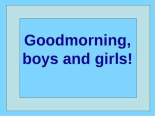 Goodmorning, boys and girls!