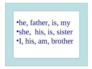he, father, is, my she, his, is, sister I, his, am, brother