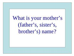 What is your mother's (father's, sister's, brother's) name?
