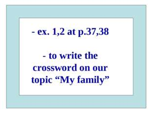 """- ex. 1,2 at p.37,38 - to write the crossword on our topic """"My family"""""""