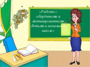 «Работа с одарёнными и мотивированными детьми в начальной школе»