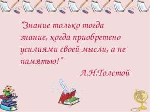 """""""Знание только тогда знание, когда приобретено усилиями своей мысли, а не пам"""