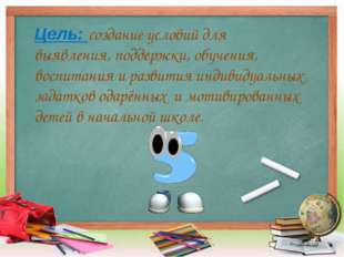 Цель: создание условий для выявления, поддержки, обучения, воспитания и разви