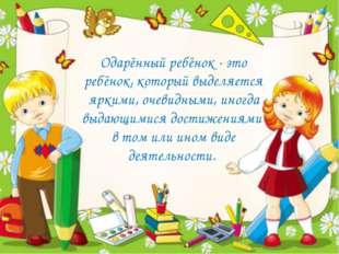 Одарённый ребёнок - это ребёнок, который выделяется яркими, очевидными, иногд