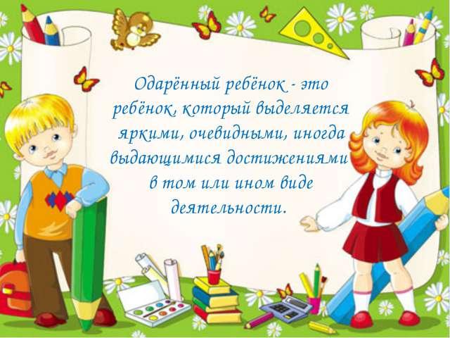Одарённый ребёнок - это ребёнок, который выделяется яркими, очевидными, иногд...