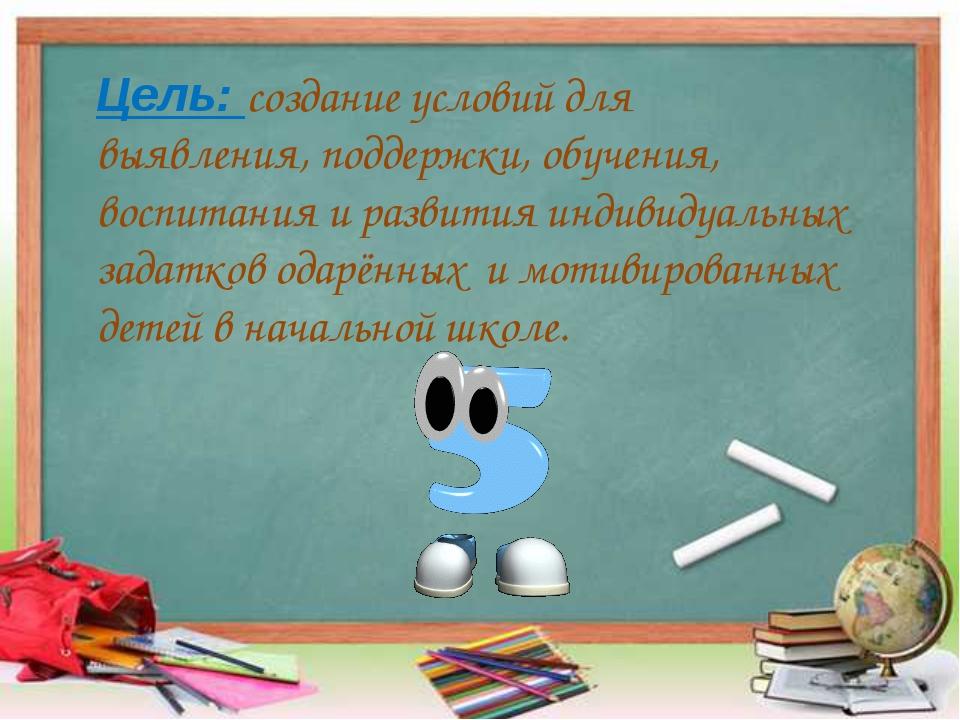 Цель: создание условий для выявления, поддержки, обучения, воспитания и разви...