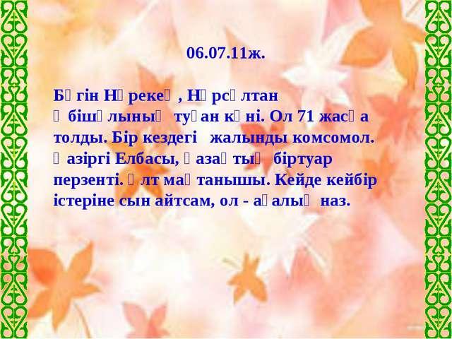 06.07.11ж. Бүгін Нұрекең, Нұрсұлтан Әбішұлының туған күні. Ол 71 жасқа толды....
