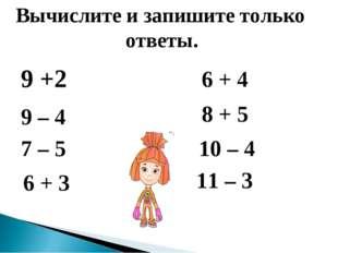 9 +2 Вычислите и запишите только ответы. 9 – 4 7 – 5 6 + 3 6 + 4 8 + 5 10 –