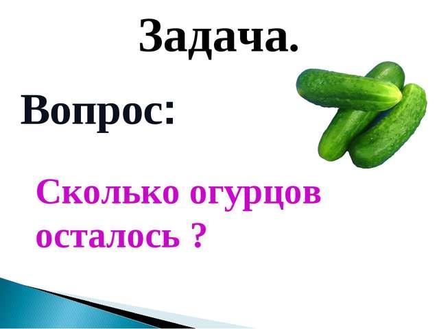 Вопрос: Задача. Сколько огурцов осталось ?