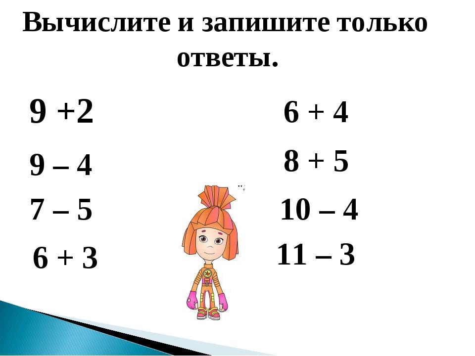 9 +2 Вычислите и запишите только ответы. 9 – 4 7 – 5 6 + 3 6 + 4 8 + 5 10 –...