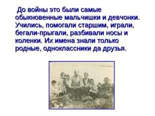 До войны это были самые обыкновенные мальчишки и девчонки. Учились, помогал