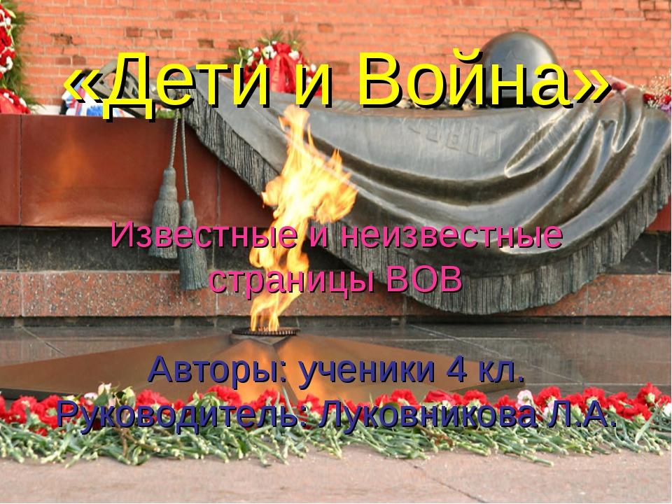 «Дети и Война» Известные и неизвестные страницы ВОВ Авторы: ученики 4 кл. Рук...