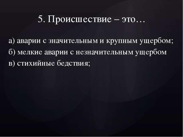 5. Происшествие – это… а) аварии с значительным и крупным ущербом; б) мелкие...