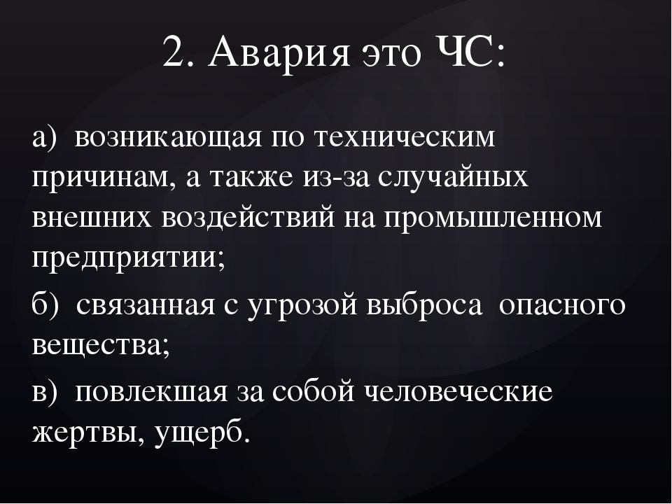 2. Авария это ЧС: а) возникающая по техническим причинам, а также из-за случа...