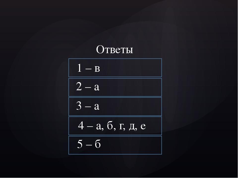 1 – в 2 – а 3 – а 4 – а, б, г, д, е 5 – б Ответы