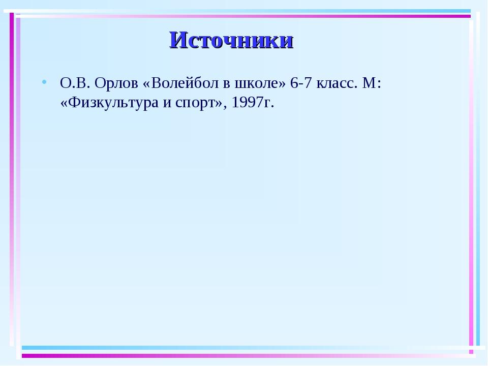 Источники О.В. Орлов «Волейбол в школе» 6-7 класс. М: «Физкультура и спорт»,...