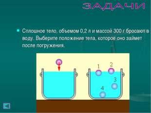 Сплошное тело, объемом 0,2л и массой 300г бросают в воду. Выберите положени