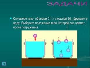 Сплошное тело, объемом 0,1л и массой 30г бросают в воду. Выберите положение