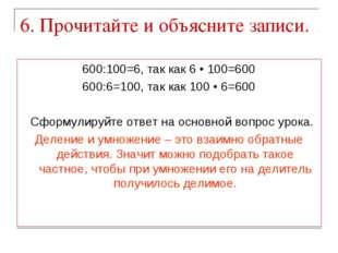 6. Прочитайте и объясните записи. 600:100=6, так как 6 • 100=600 600:6=100, т