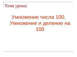 Тема урока: Умножение числа 100. Умножение и деление на 100