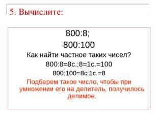 5. Вычислите: 800:8; 800:100 Как найти частное таких чисел? 800:8=8с.:8=1с.=1