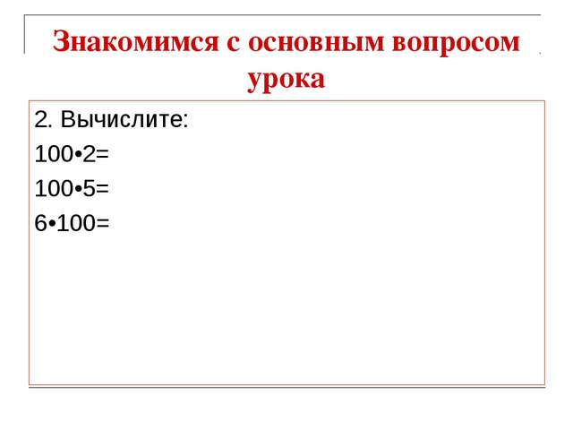 Знакомимся с основным вопросом урока 2. Вычислите: 100•2= 100•5= 6•100=