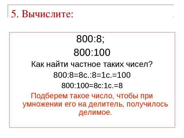5. Вычислите: 800:8; 800:100 Как найти частное таких чисел? 800:8=8с.:8=1с.=1...