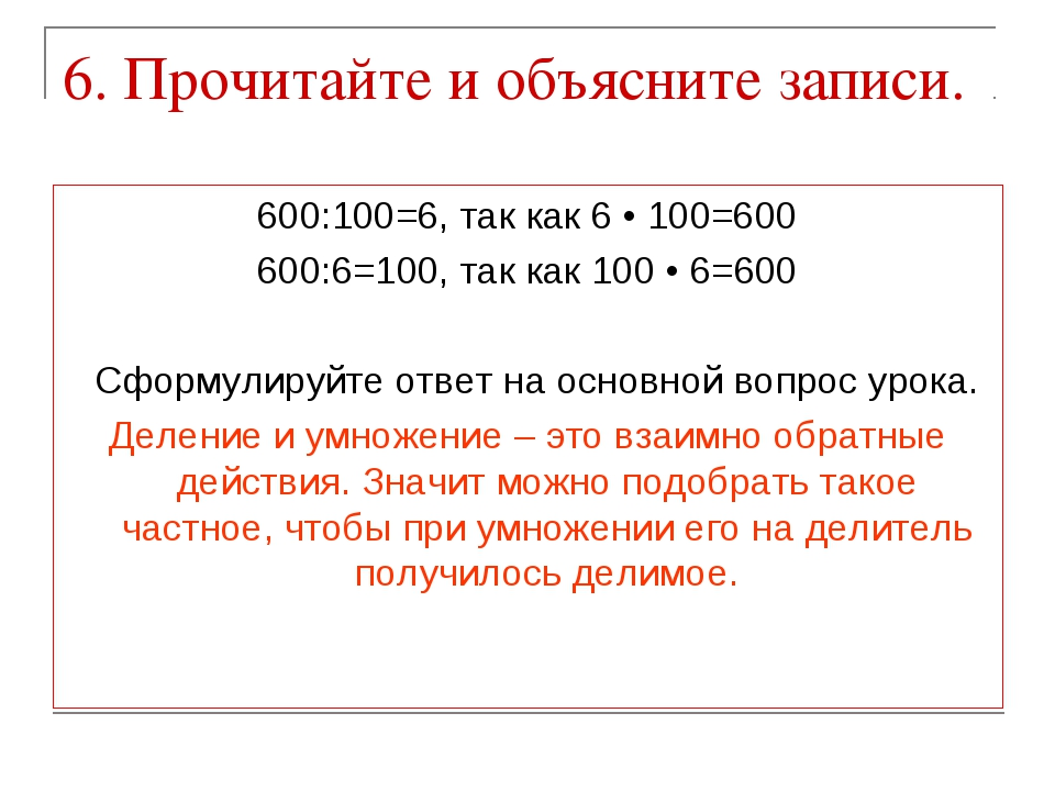 6. Прочитайте и объясните записи. 600:100=6, так как 6 • 100=600 600:6=100, т...