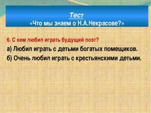 Тест «Что мы знаем о Н.А.Некрасове?» 6. С кем любил играть будущий поэт? а) Л
