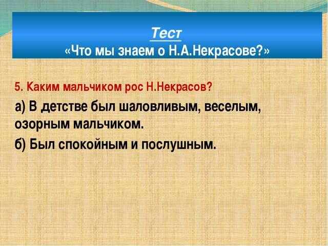 Тест «Что мы знаем о Н.А.Некрасове?» 5. Каким мальчиком рос Н.Некрасов? а) В...