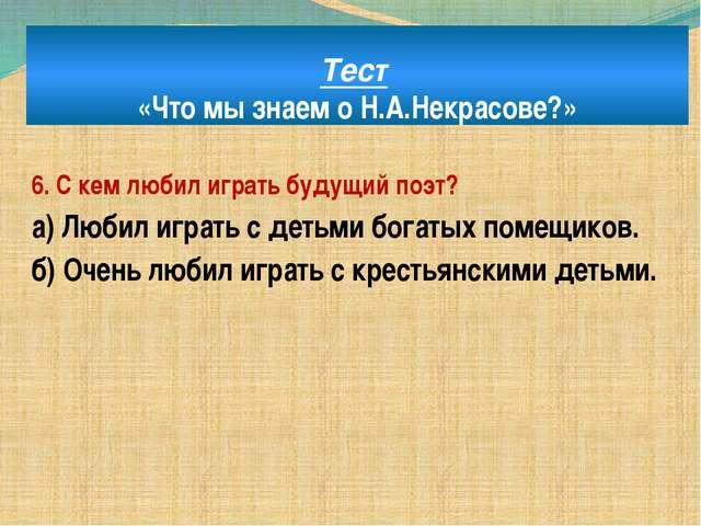 Тест «Что мы знаем о Н.А.Некрасове?» 6. С кем любил играть будущий поэт? а) Л...