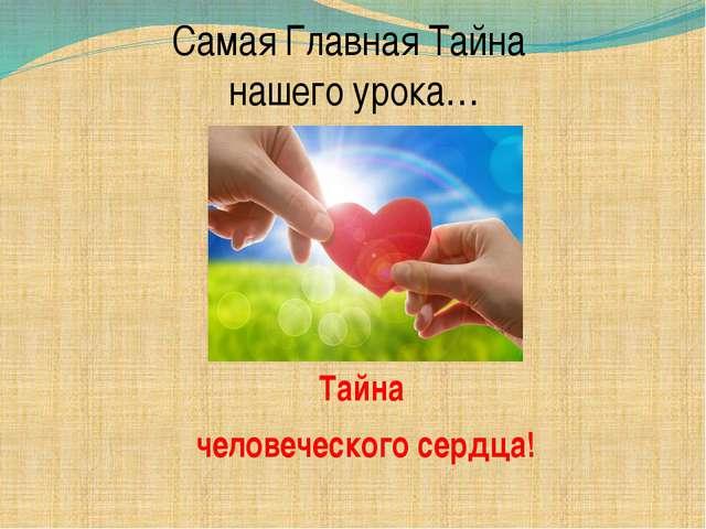 Самая Главная Тайна нашего урока… Тайна человеческого сердца!