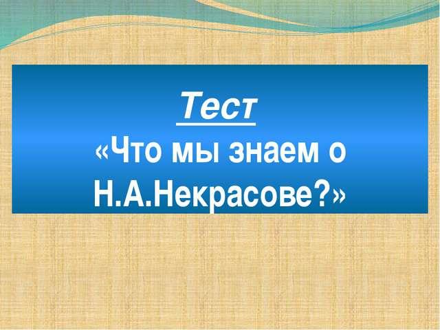 Тест «Что мы знаем о Н.А.Некрасове?»