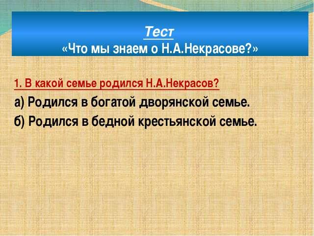 Тест «Что мы знаем о Н.А.Некрасове?» 1. В какой семье родился Н.А.Некрасов? а...