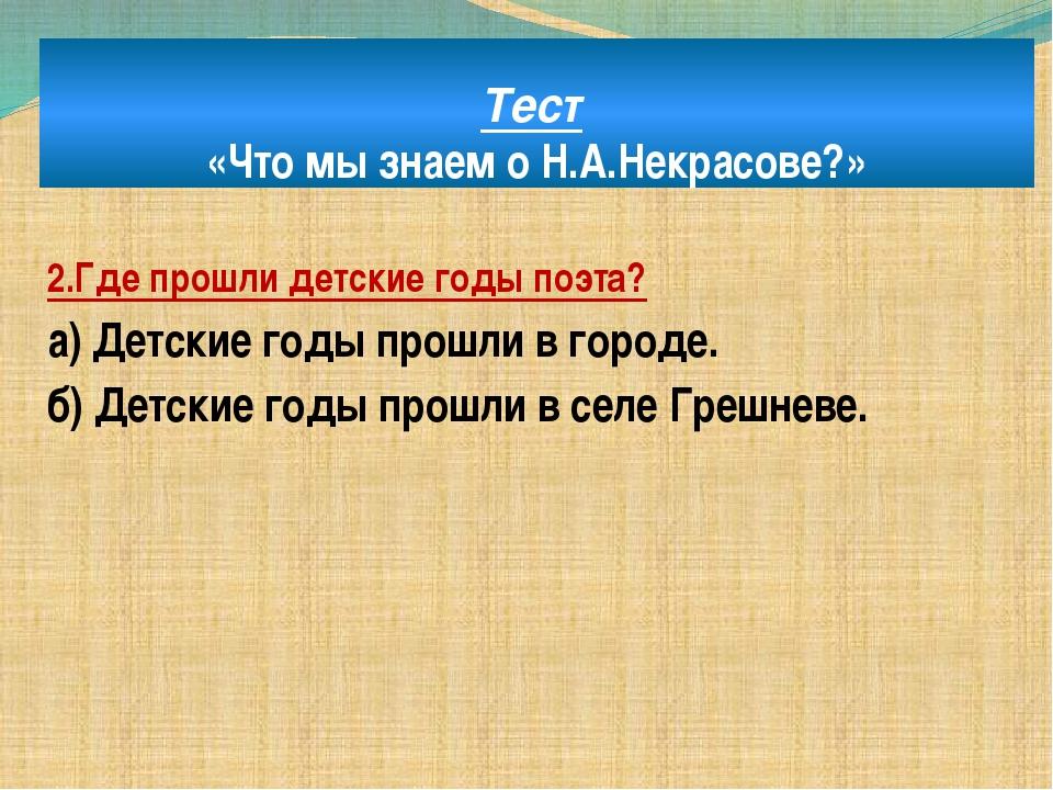 Тест «Что мы знаем о Н.А.Некрасове?» 2.Где прошли детские годы поэта? а) Детс...