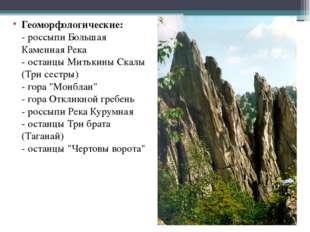 Геоморфологические: - россыпи Большая Каменная Река - останцы Митькины Скалы