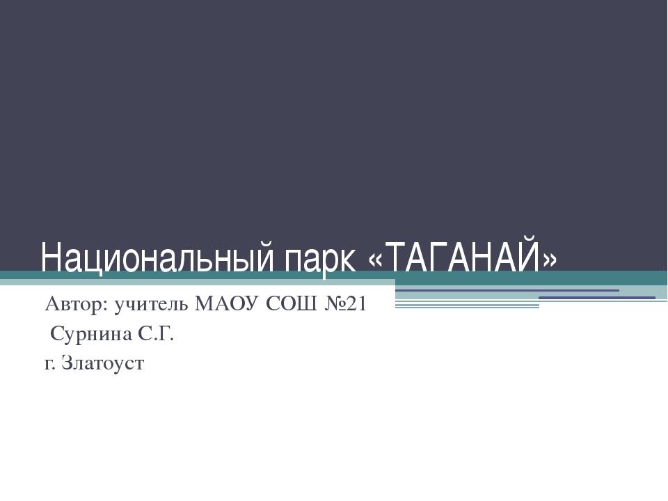 Национальный парк «ТАГАНАЙ» Автор: учитель МАОУ СОШ №21 Сурнина С.Г. г. Злато...