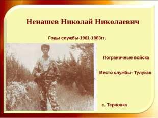 Ненашев Николай Николаевич Годы службы-1981-1983гг. с. Терновка Пограничные в