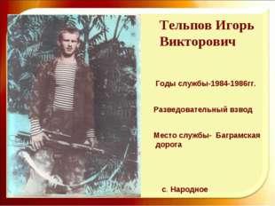 Тельпов Игорь Викторович Годы службы-1984-1986гг. Разведовательный взвод Мест